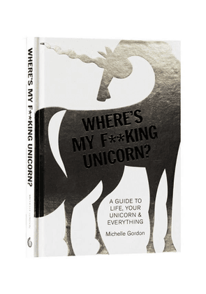 Where'S My F*Cking Unicorn? A Guide To Life, Your Unicorn & Everything